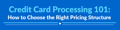 Credit Card Processing 101 How to Choose the Right Pricing Structure